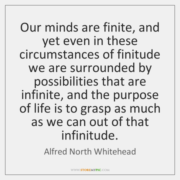 Our minds are finite, and yet even in these circumstances of finitude ...