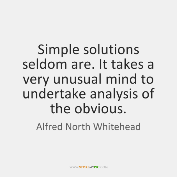 Simple solutions seldom are. It takes a very unusual mind to undertake ...