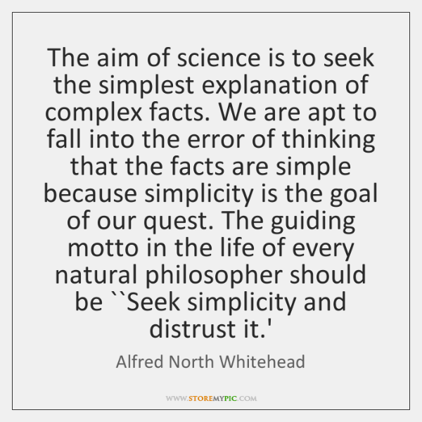 The aim of science is to seek the simplest explanation of complex ...