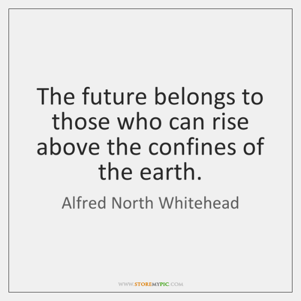 The future belongs to those who can rise above the confines of ...