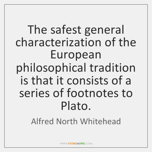 The safest general characterization of the European philosophical tradition is that it ...