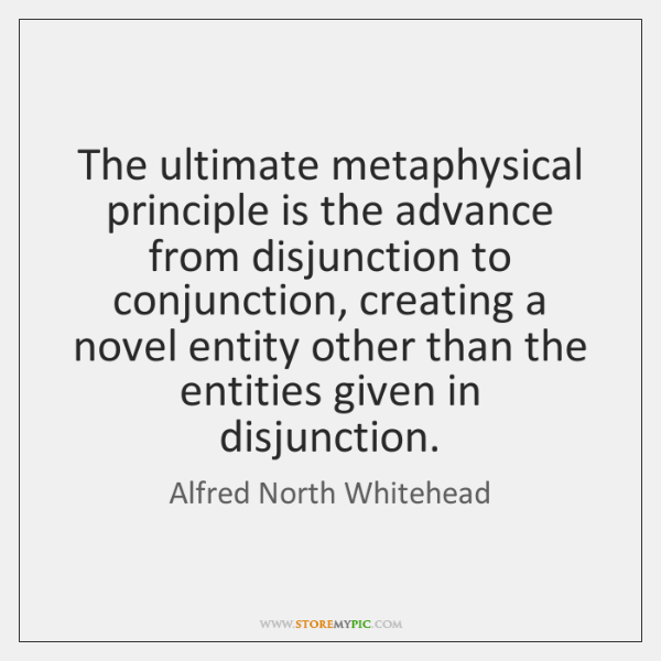 The ultimate metaphysical principle is the advance from disjunction to conjunction, creating ...