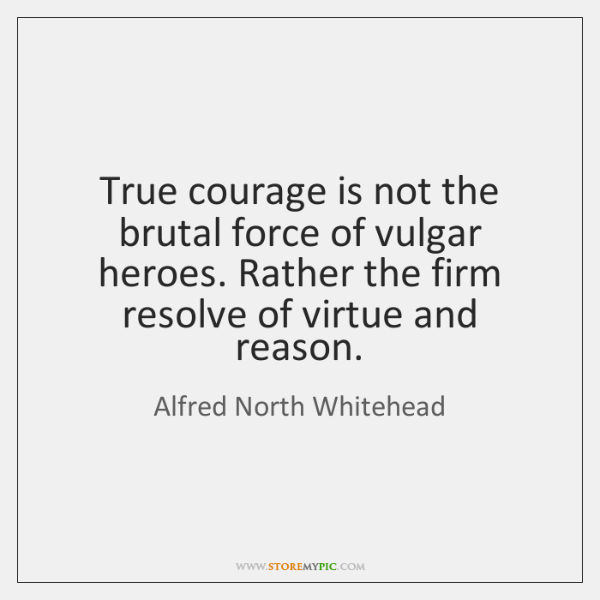 True courage is not the brutal force of vulgar heroes. Rather the ...
