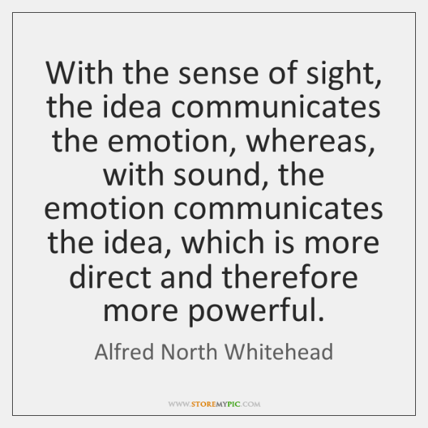 With the sense of sight, the idea communicates the emotion, whereas, with ...