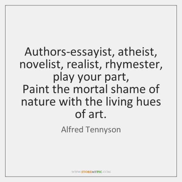 Authors-essayist, atheist, novelist, realist, rhymester, play your part,   Paint the mortal shame ..