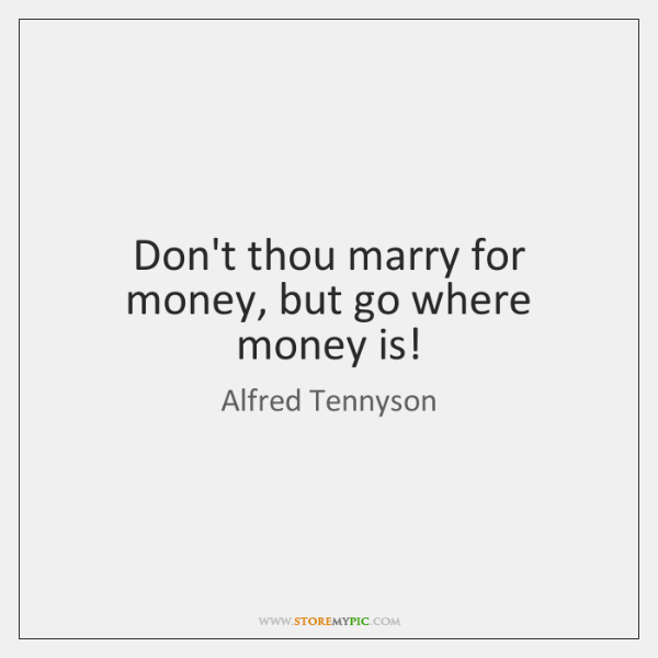 Don't thou marry for money, but go where money is!