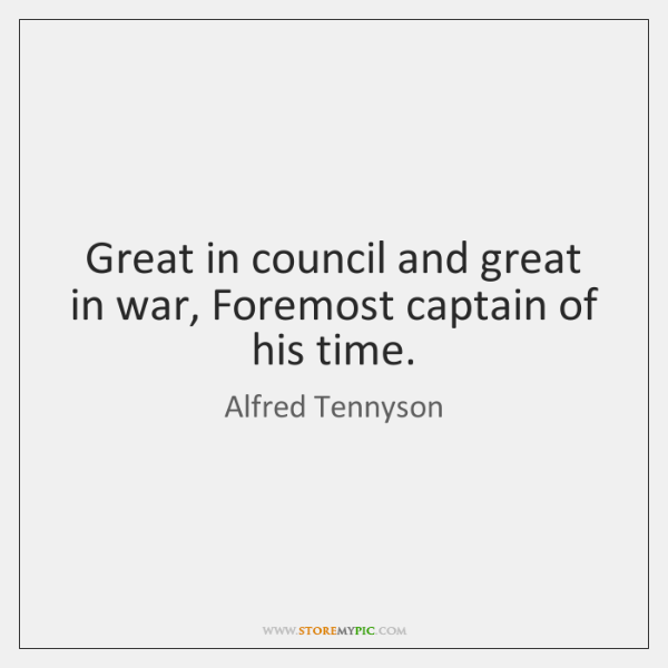 Great in council and great in war, Foremost captain of his time.