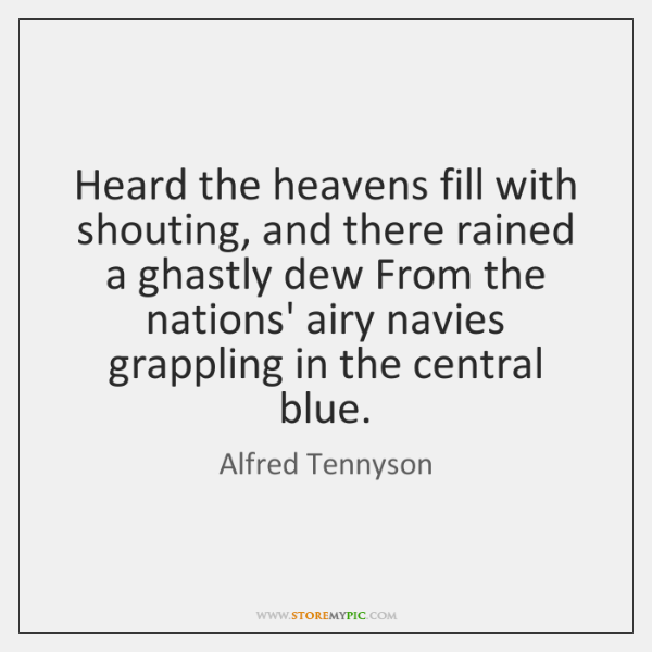 Heard the heavens fill with shouting, and there rained a ghastly dew ...