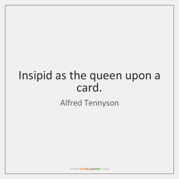 Insipid as the queen upon a card.
