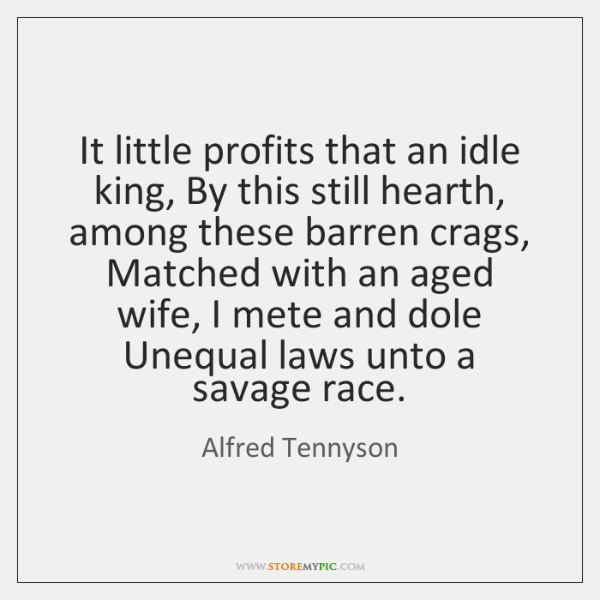 It little profits that an idle king, By this still hearth, among ...