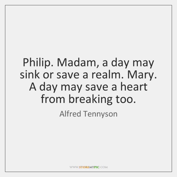 Philip. Madam, a day may sink or save a realm. Mary. A ...