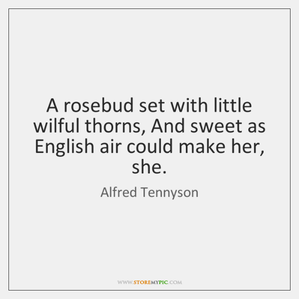 A rosebud set with little wilful thorns, And sweet as English air ...