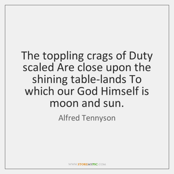 The toppling crags of Duty scaled Are close upon the shining table-lands ...