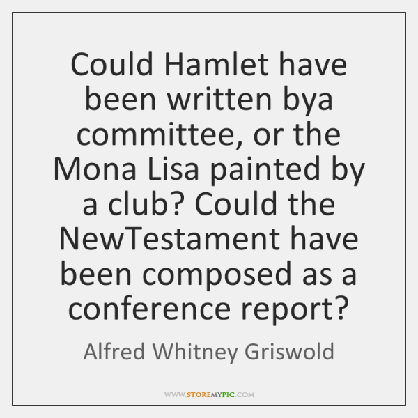Could Hamlet have been written bya committee, or the Mona Lisa painted ...