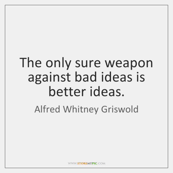 The only sure weapon against bad ideas is better ideas.