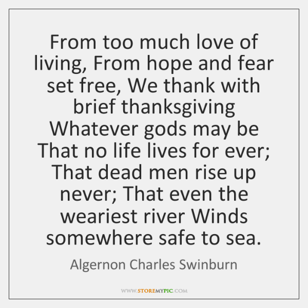From too much love of living, From hope and fear set free, ...