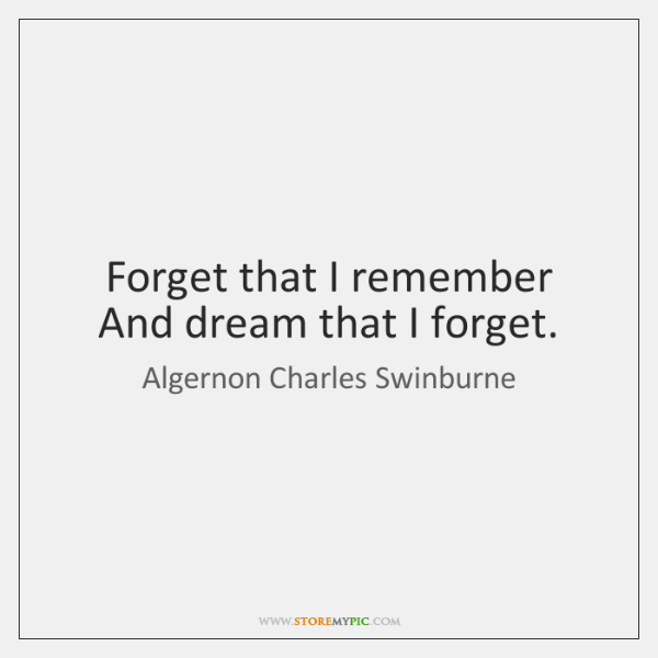 Forget that I remember And dream that I forget.