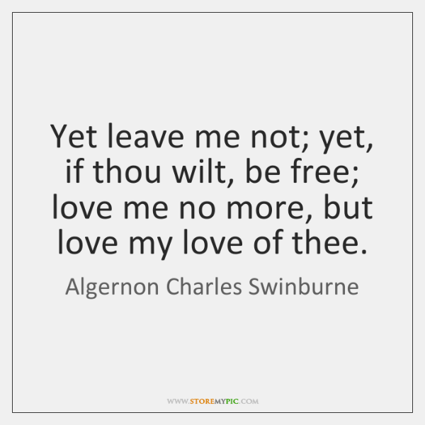 Yet leave me not; yet, if thou wilt, be free; love me ...