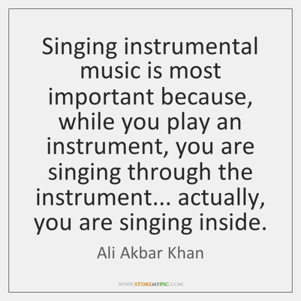 Singing instrumental music is most important because, while you play an instrument, ...
