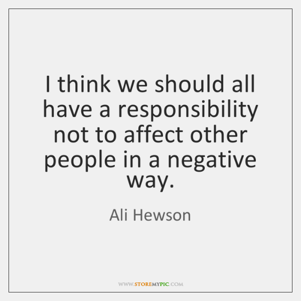 I think we should all have a responsibility not to affect other ...