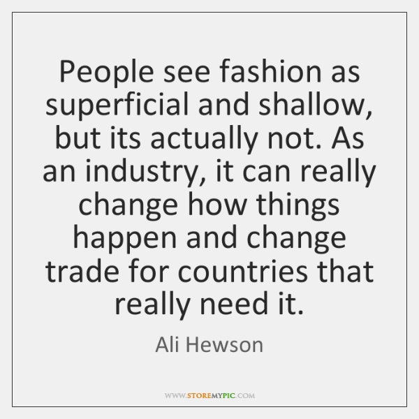 People see fashion as superficial and shallow, but its actually not. As ...