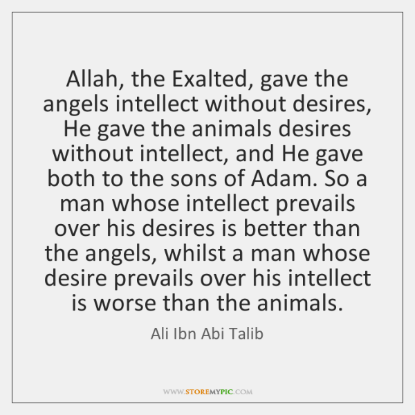 Allah, the Exalted, gave the angels intellect without desires, He gave the ...