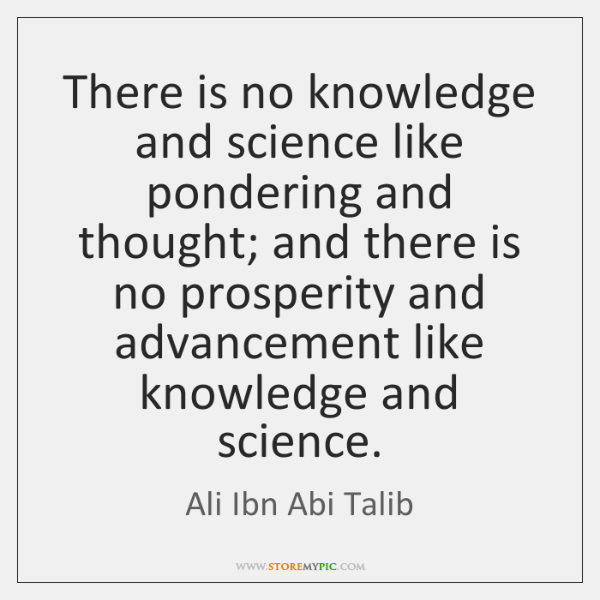 There is no knowledge and science like pondering and thought; and there ...