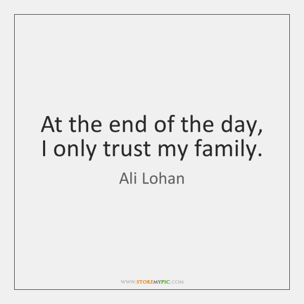 At the end of the day, I only trust my family.