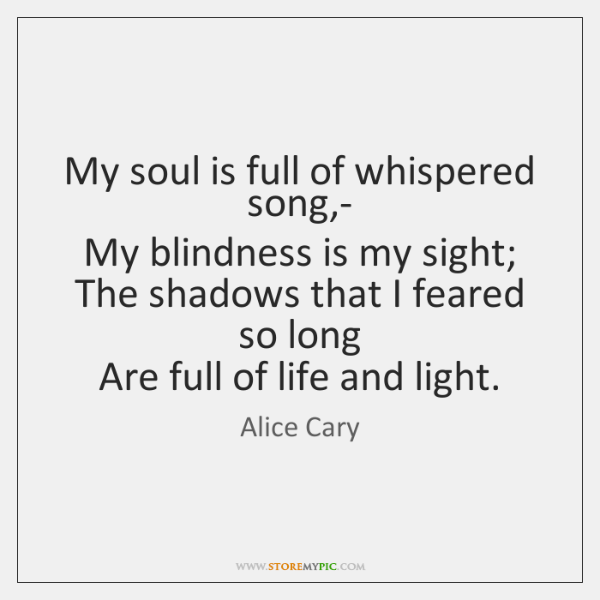 My soul is full of whispered song,-   My blindness is my ...