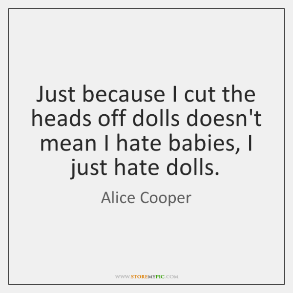 Just because I cut the heads off dolls doesn't mean I hate ...