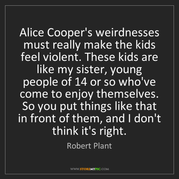 Robert Plant: Alice Cooper's weirdnesses must really make the kids...