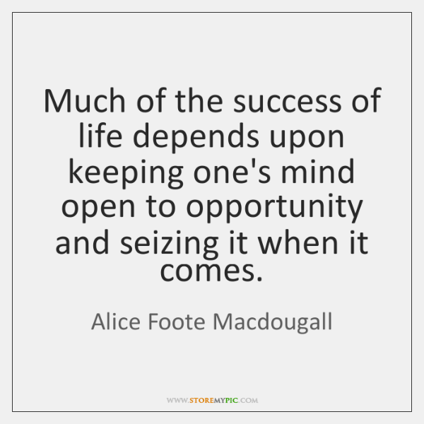Much of the success of life depends upon keeping one's mind open ...