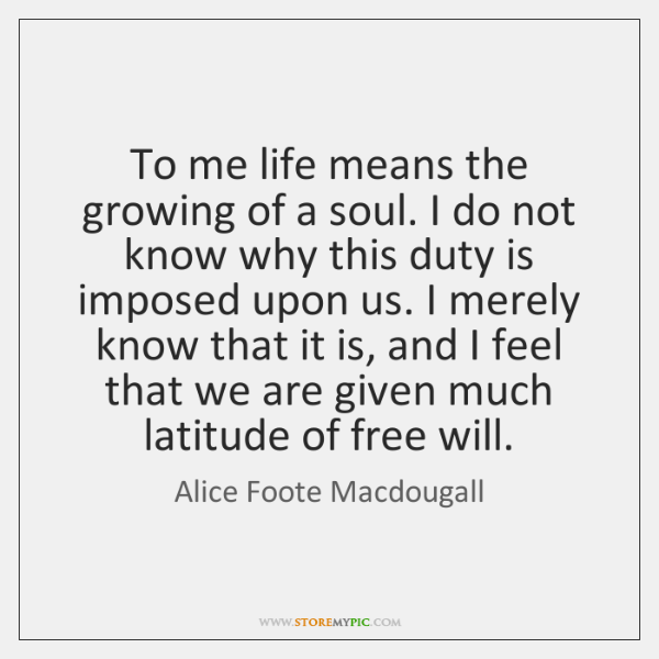 To me life means the growing of a soul. I do not ...