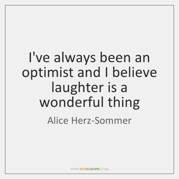 I've always been an optimist and I believe laughter is a wonderful ...