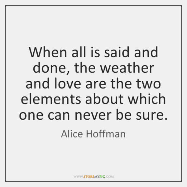 When all is said and done, the weather and love are the ...