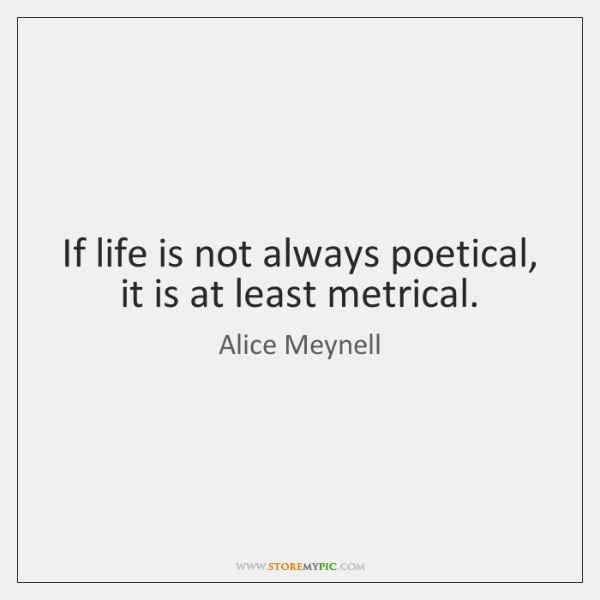 If life is not always poetical, it is at least metrical.
