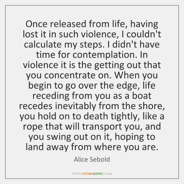 Once released from life, having lost it in such violence, I couldn't ...
