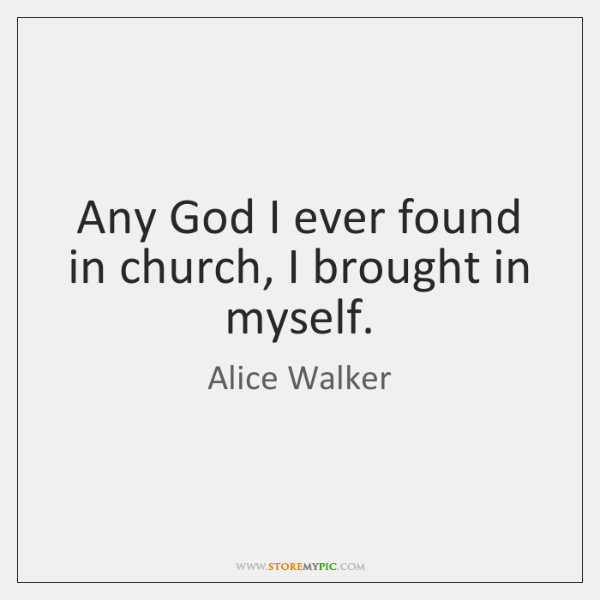 Any God I ever found in church, I brought in myself.