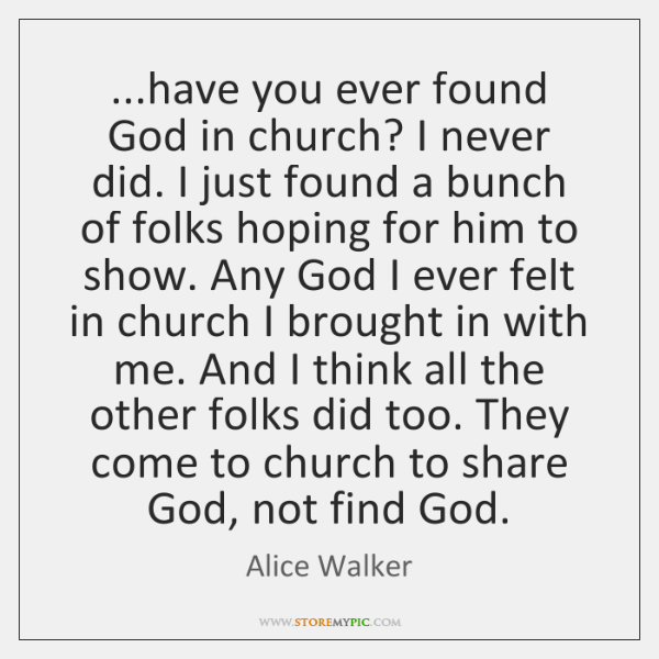 ...have you ever found God in church? I never did. I just ...