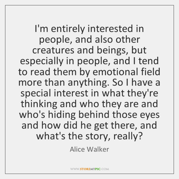 I'm entirely interested in people, and also other creatures and beings, but ...