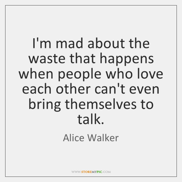 I'm mad about the waste that happens when people who love each ...