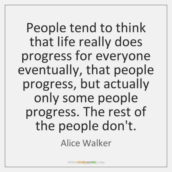 People tend to think that life really does progress for everyone eventually, ...