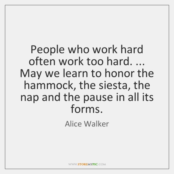 People who work hard often work too hard. ... May we learn to ...