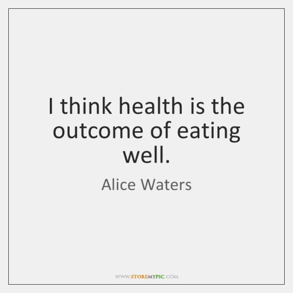 I think health is the outcome of eating well.