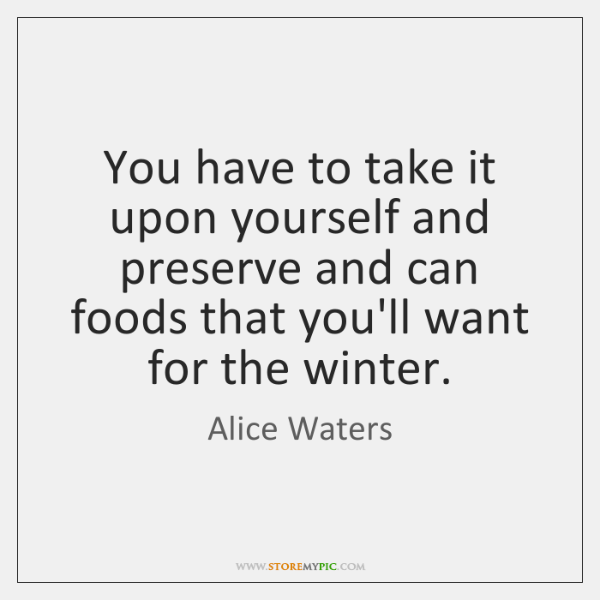 You have to take it upon yourself and preserve and can foods ...