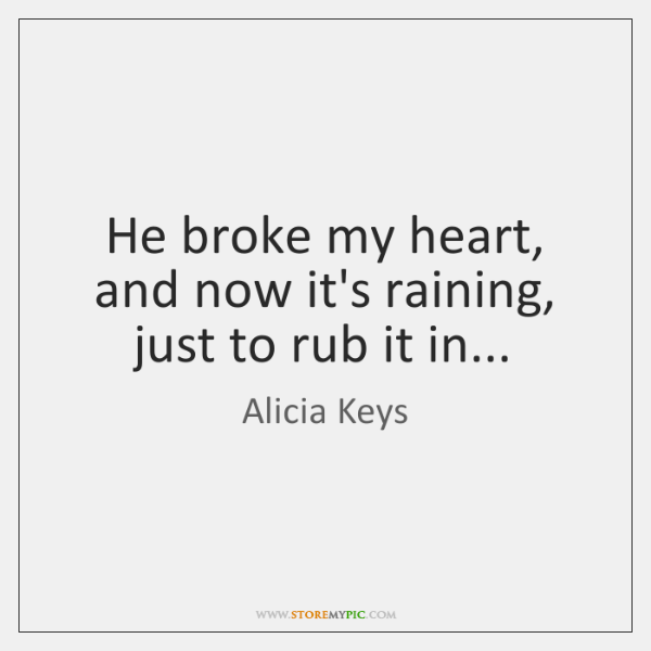 He broke my heart, and now it's raining, just to rub it ...