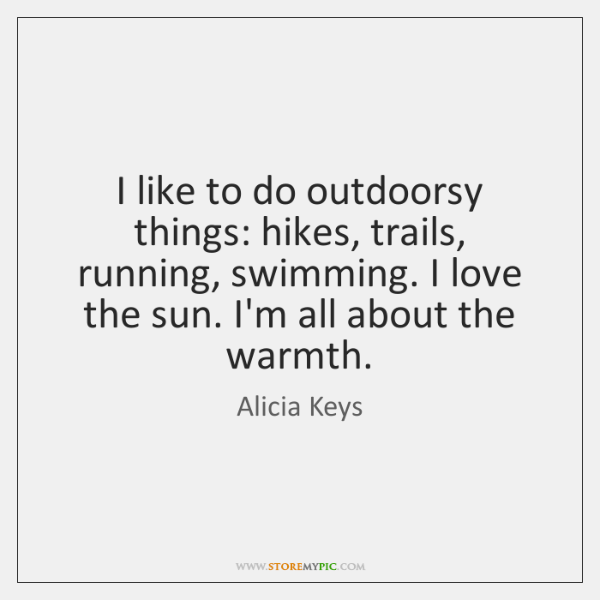 I like to do outdoorsy things: hikes, trails, running, swimming. I love ...