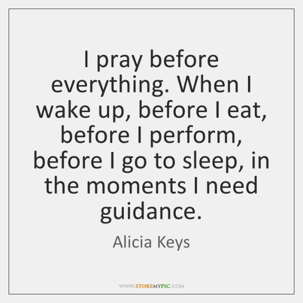 I pray before everything. When I wake up, before I eat, before ...