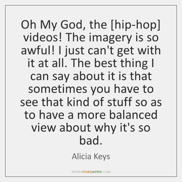 Oh My God, the [hip-hop] videos! The imagery is so awful! I ...