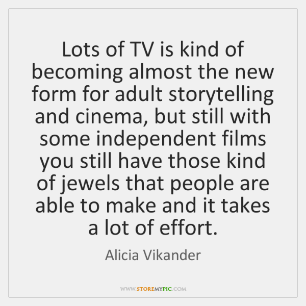 Lots of TV is kind of becoming almost the new form for ...